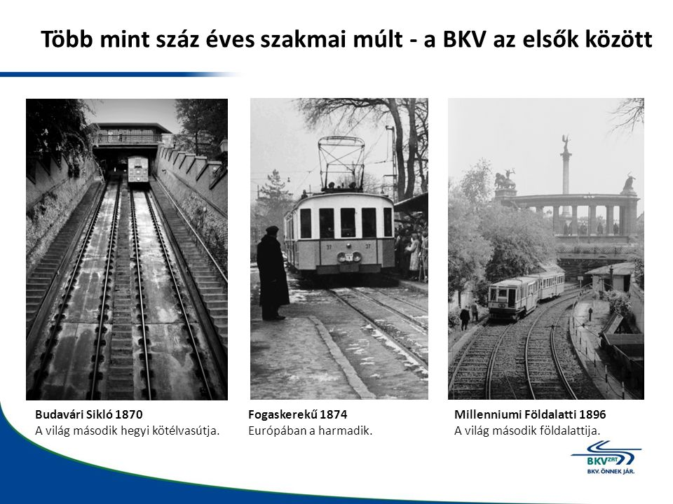 Több mint száz éves szakmai múlt - a BKV az elsők között Budavári Sikló 1870 A világ második hegyi kötélvasútja. Fogaskerekű 1874 Európában a harmadik