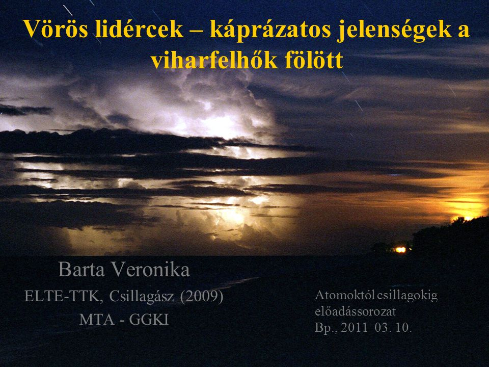 Vörös lidércek – káprázatos jelenségek a viharfelhők fölött Barta Veronika ELTE-TTK, Csillagász (2009) MTA - GGKI Atomoktól csillagokig előadássorozat Bp., 2011 03.