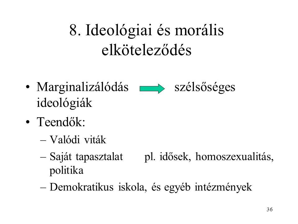 36 8. Ideológiai és morális elköteleződés Marginalizálódás szélsőséges ideológiák Teendők: –Valódi viták –Saját tapasztalat pl. idősek, homoszexualitá
