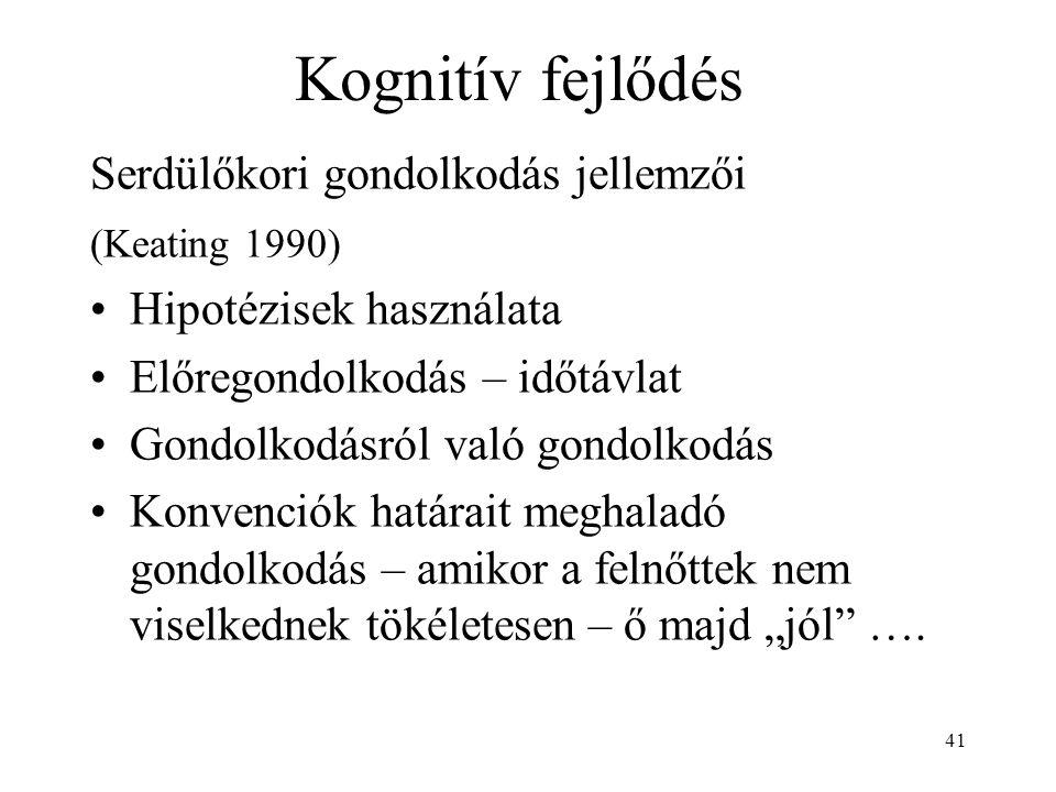 41 Kognitív fejlődés Serdülőkori gondolkodás jellemzői (Keating 1990) Hipotézisek használata Előregondolkodás – időtávlat Gondolkodásról való gondolko