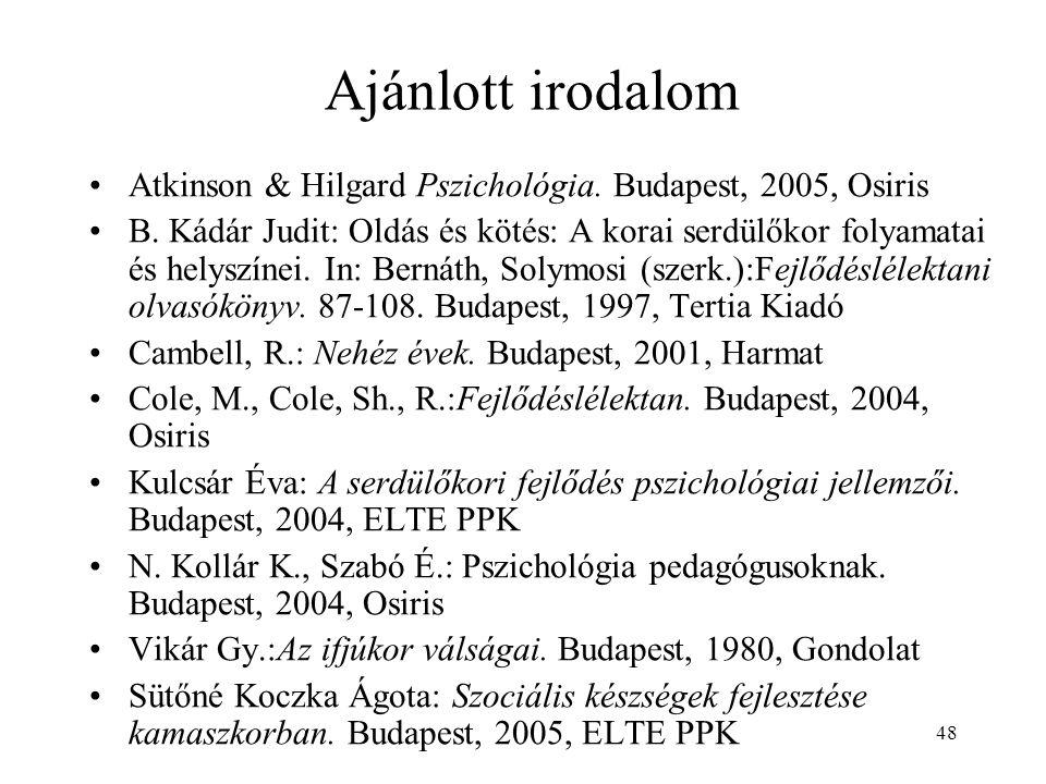 48 Ajánlott irodalom Atkinson & Hilgard Pszichológia. Budapest, 2005, Osiris B. Kádár Judit: Oldás és kötés: A korai serdülőkor folyamatai és helyszín