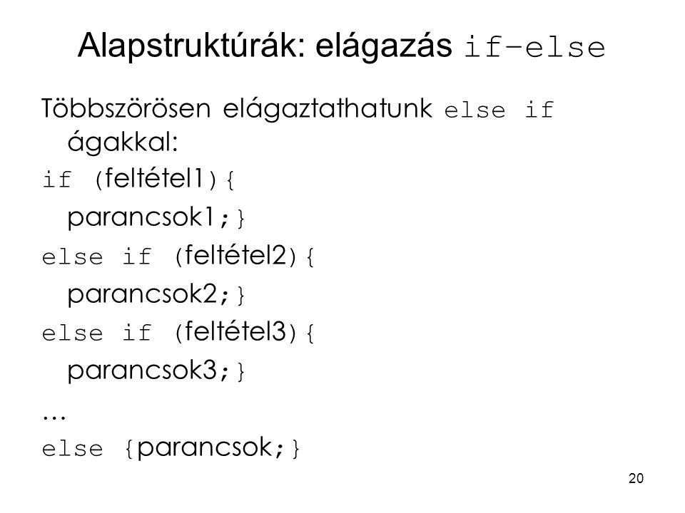 20 Alapstruktúrák: elágazás if–else Többszörösen elágaztathatunk else if ágakkal: if ( feltétel1 ){ parancsok1 ;} else if ( feltétel2 ){ parancsok2 ;}