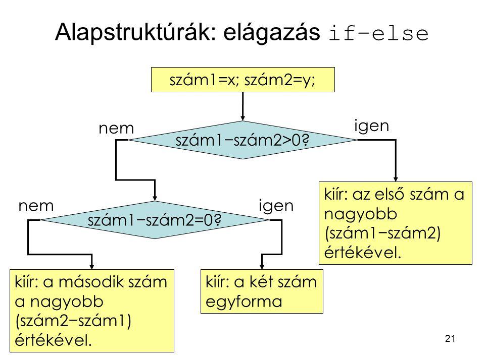 21 Alapstruktúrák: elágazás if–else kiír: a második szám a nagyobb (szám2−szám1) értékével. szám1=x; szám2=y; kiír: az első szám a nagyobb (szám1−szám