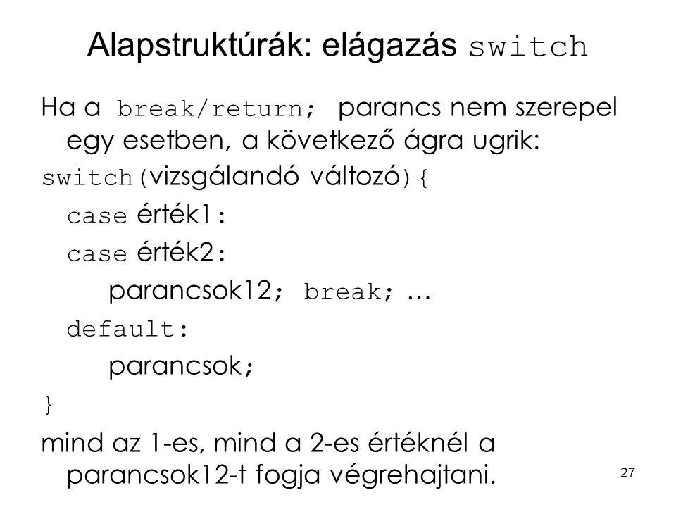 27 Alapstruktúrák: elágazás switch Ha a break/return; parancs nem szerepel egy esetben, a következő ágra ugrik: switch( vizsgálandó változó ){ case ér