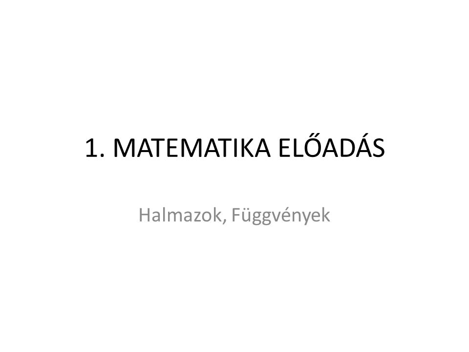 1. MATEMATIKA ELŐADÁS Halmazok, Függvények