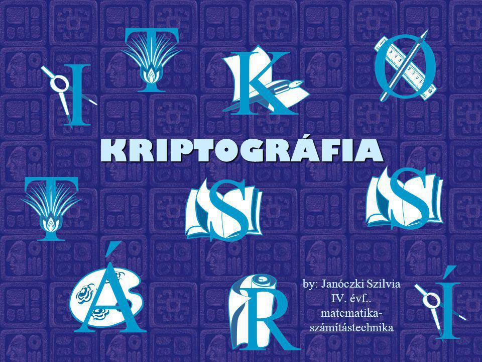 KRIPTOGRÁFIA by: Janóczki Szilvia IV. évf.. matematika- számítástechnika