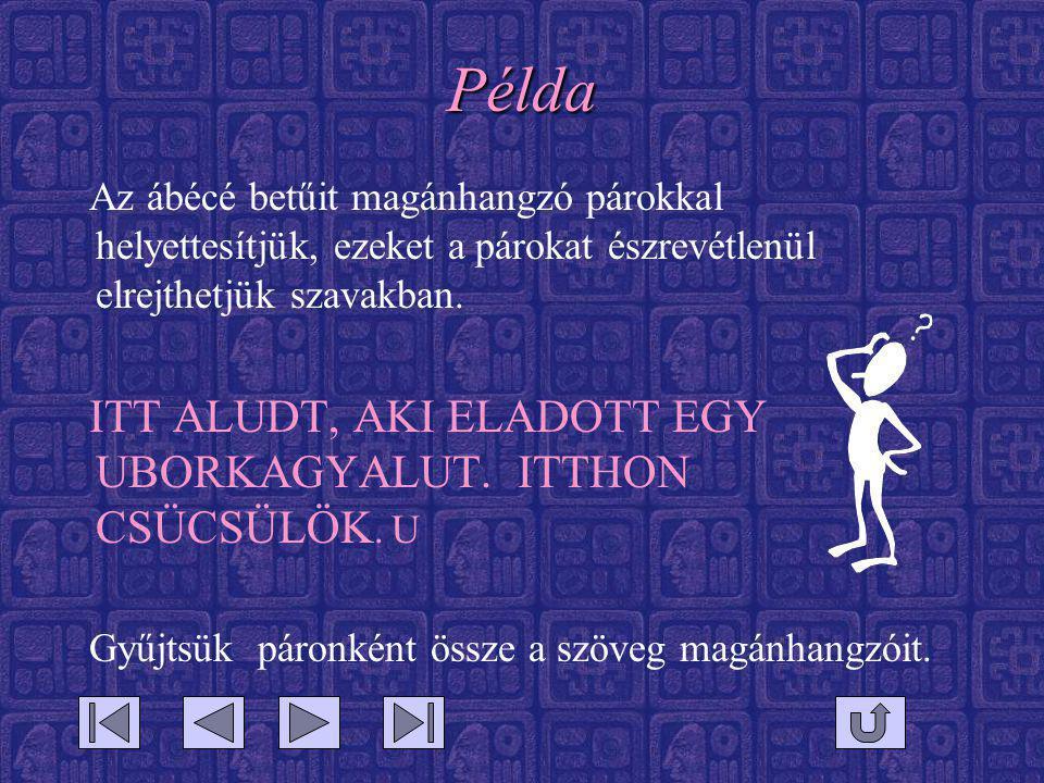 Példa Az ábécé betűit magánhangzó párokkal helyettesítjük, ezeket a párokat észrevétlenül elrejthetjük szavakban. ITT ALUDT, AKI ELADOTT EGY UBORKAGYA