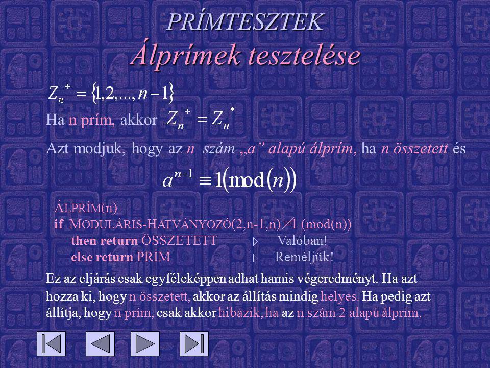 """PRÍMTESZTEK Álprímek tesztelése Ha n prím, akkor Azt modjuk, hogy az n szám """"a alapú álprím, ha n összetett és Á LPRÍM (n) if M ODULÁRIS -H ATVÁNYOZÓ (2,n-1,n) 1 (mod(n)) then return ÖSSZETETT Valóban."""