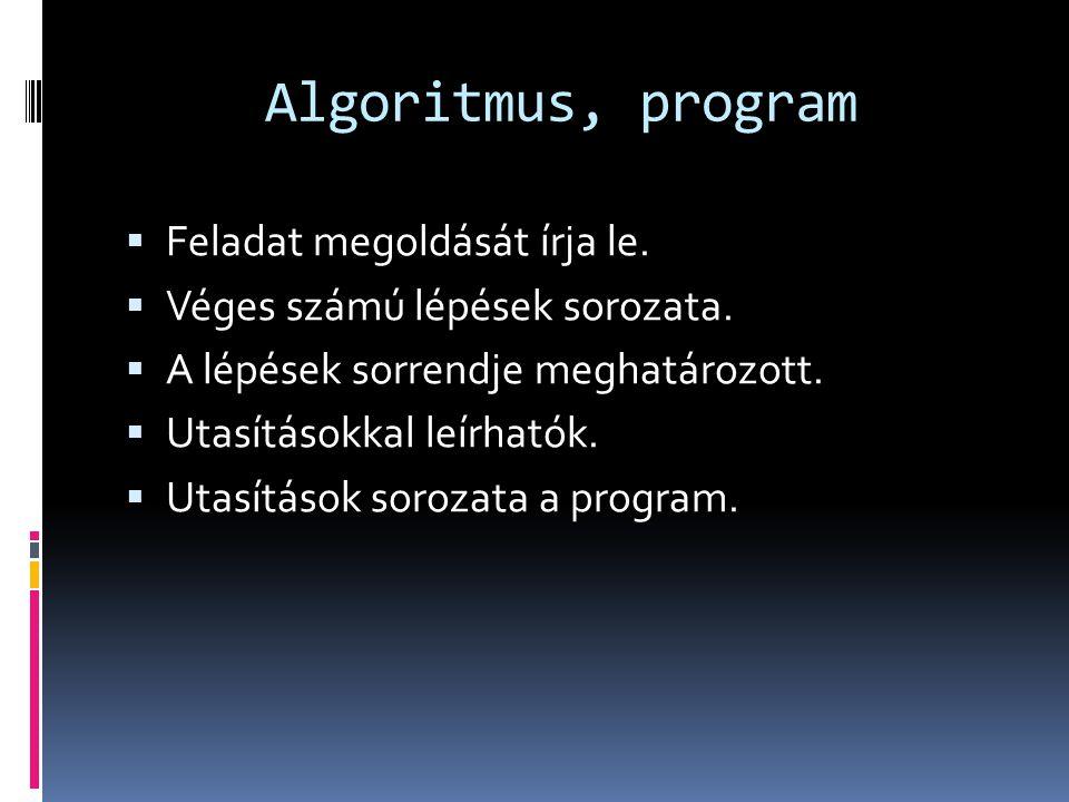 Algoritmus, program  Feladat megoldását írja le.  Véges számú lépések sorozata.  A lépések sorrendje meghatározott.  Utasításokkal leírhatók.  Ut