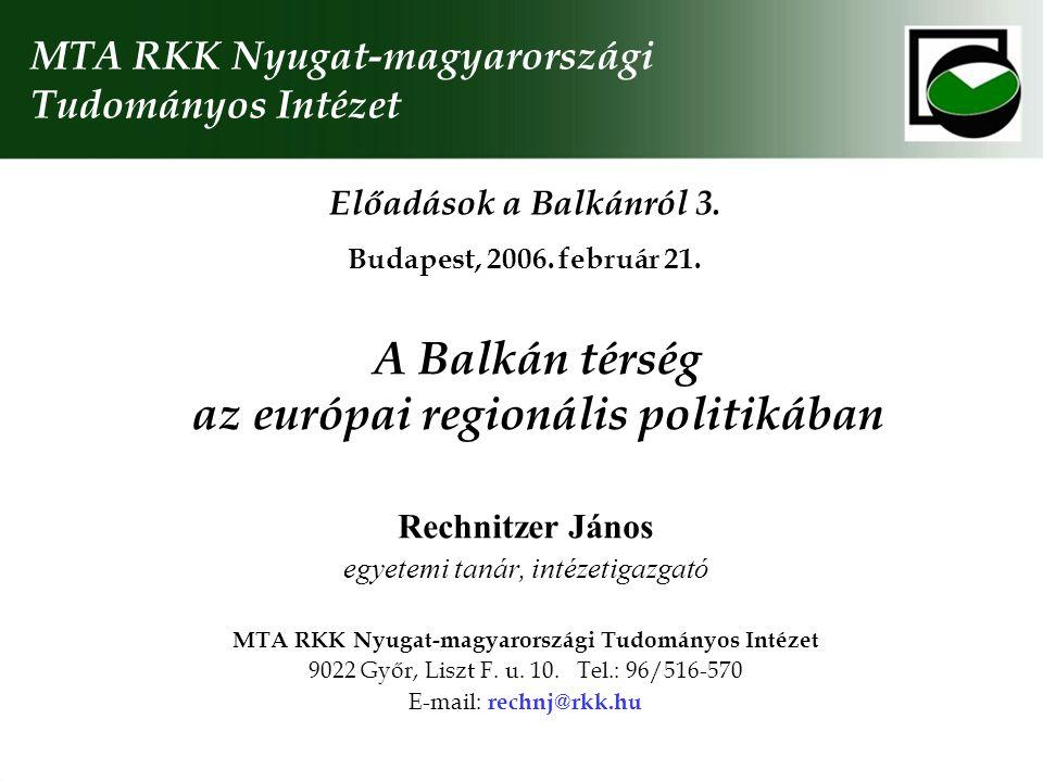 A Balkán térség az európai regionális politikában Rechnitzer János egyetemi tanár, intézetigazgató MTA RKK Nyugat-magyarországi Tudományos Intézet 9022 Győr, Liszt F.