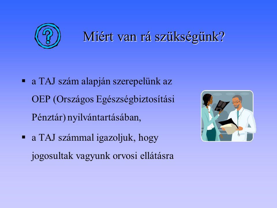 Miért van rá szükségünk?  a TAJ szám alapján szerepelünk az OEP (Országos Egészségbiztosítási Pénztár) nyilvántartásában,  a TAJ számmal igazoljuk,
