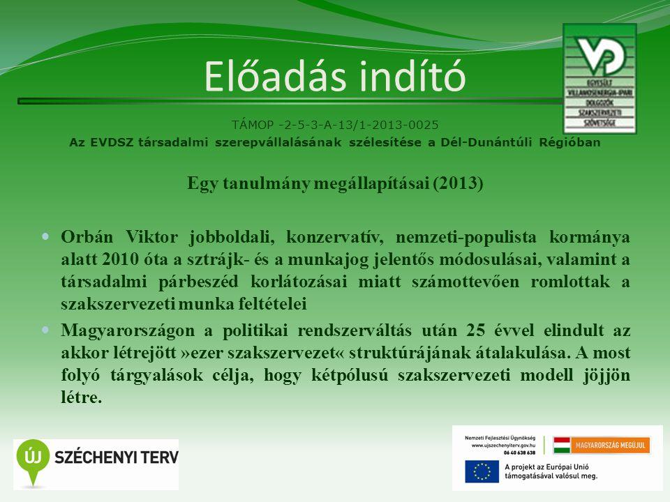 Előadás indító TÁMOP -2-5-3-A-13/1-2013-0025 Az EVDSZ társadalmi szerepvállalásának szélesítése a Dél-Dunántúli Régióban Egy tanulmány megállapításai (2013) Orbán Viktor jobboldali, konzervatív, nemzeti-populista kormánya alatt 2010 óta a sztrájk- és a munkajog jelentős módosulásai, valamint a társadalmi párbeszéd korlátozásai miatt számottevően romlottak a szakszervezeti munka feltételei Magyarországon a politikai rendszerváltás után 25 évvel elindult az akkor létrejött »ezer szakszervezet« struktúrájának átalakulása.