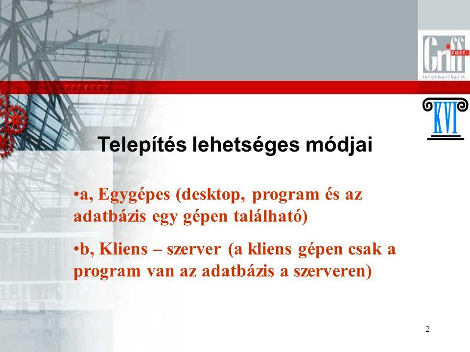2 Telepítés lehetséges módjai a, Egygépes (desktop, program és az adatbázis egy gépen található) b, Kliens – szerver (a kliens gépen csak a program van az adatbázis a szerveren)