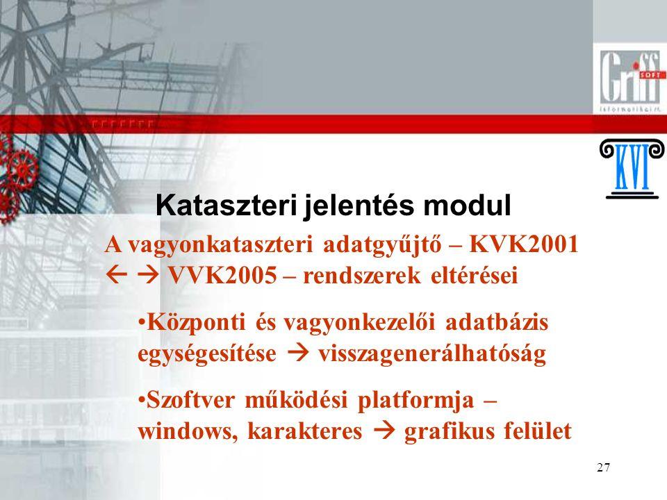 27 Kataszteri jelentés modul A vagyonkataszteri adatgyűjtő – KVK2001   VVK2005 – rendszerek eltérései Központi és vagyonkezelői adatbázis egységesítése  visszagenerálhatóság Szoftver működési platformja – windows, karakteres  grafikus felület