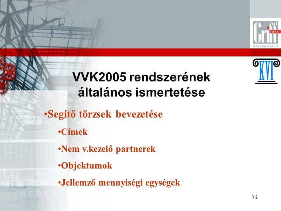 36 VVK2005 rendszerének általános ismertetése Segítő törzsek bevezetése Címek Nem v.kezelő partnerek Objektumok Jellemző mennyiségi egységek