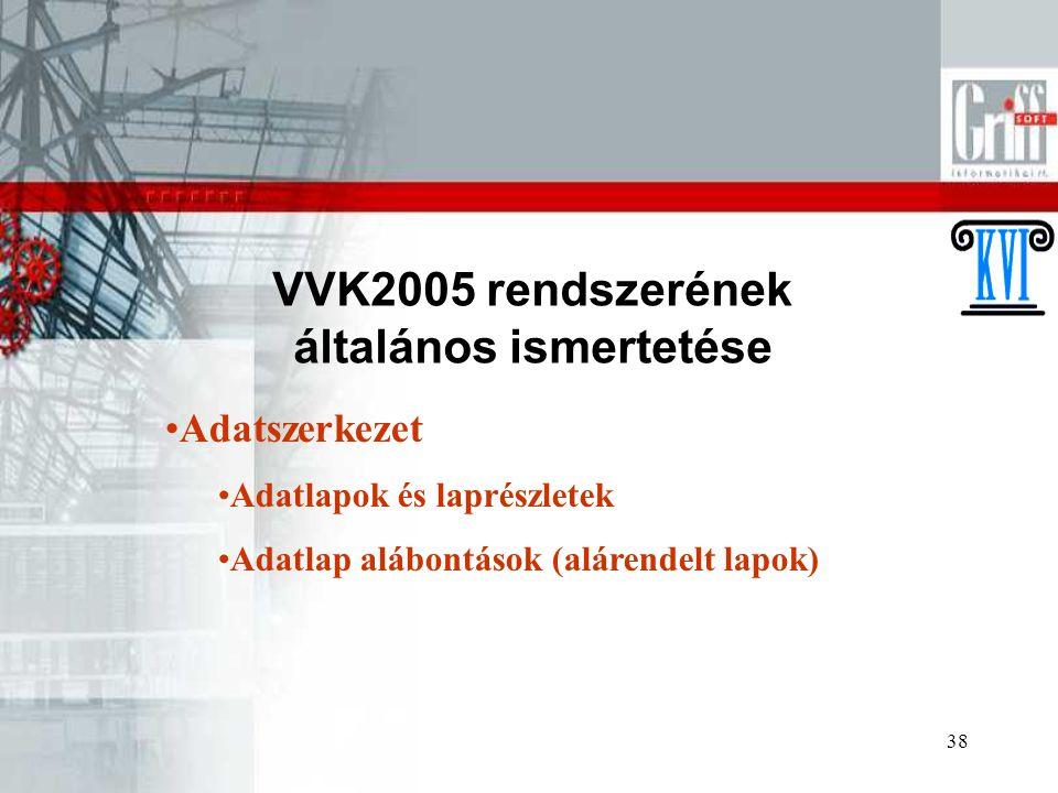38 VVK2005 rendszerének általános ismertetése Adatszerkezet Adatlapok és laprészletek Adatlap alábontások (alárendelt lapok)