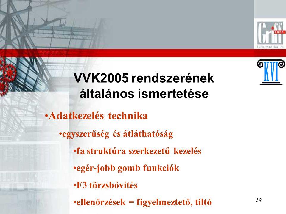39 VVK2005 rendszerének általános ismertetése Adatkezelés technika egyszerűség és átláthatóság fa struktúra szerkezetű kezelés egér-jobb gomb funkciók F3 törzsbővítés ellenőrzések = figyelmeztető, tiltó