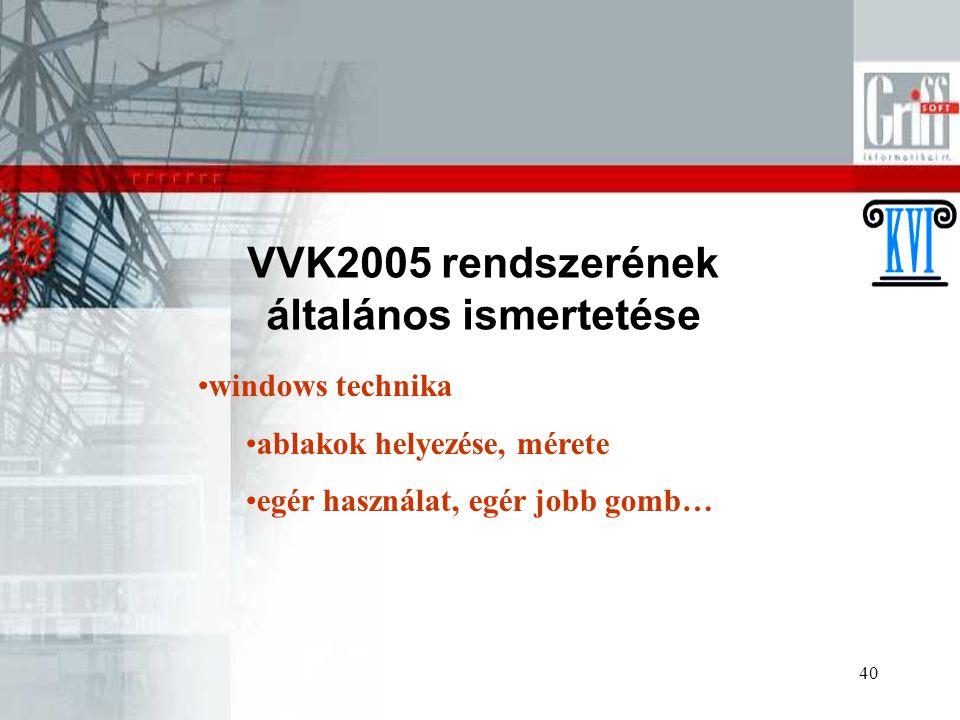 40 VVK2005 rendszerének általános ismertetése windows technika ablakok helyezése, mérete egér használat, egér jobb gomb…