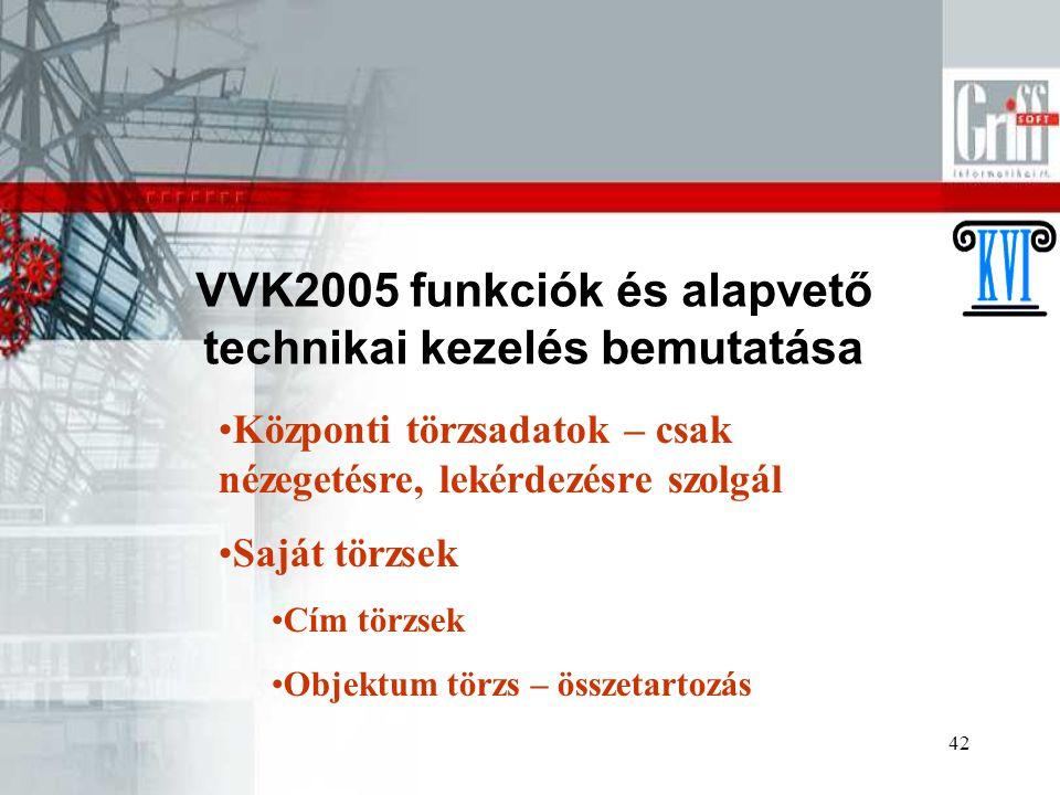42 VVK2005 funkciók és alapvető technikai kezelés bemutatása Központi törzsadatok – csak nézegetésre, lekérdezésre szolgál Saját törzsek Cím törzsek Objektum törzs – összetartozás