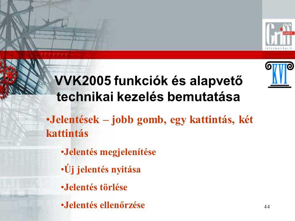 44 VVK2005 funkciók és alapvető technikai kezelés bemutatása Jelentések – jobb gomb, egy kattintás, két kattintás Jelentés megjelenítése Új jelentés nyitása Jelentés törlése Jelentés ellenőrzése
