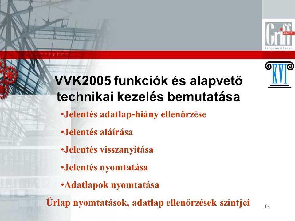 45 VVK2005 funkciók és alapvető technikai kezelés bemutatása Jelentés adatlap-hiány ellenőrzése Jelentés aláírása Jelentés visszanyitása Jelentés nyomtatása Adatlapok nyomtatása Űrlap nyomtatások, adatlap ellenőrzések szintjei