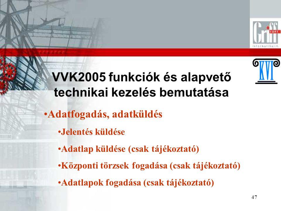 47 VVK2005 funkciók és alapvető technikai kezelés bemutatása Adatfogadás, adatküldés Jelentés küldése Adatlap küldése (csak tájékoztató) Központi törzsek fogadása (csak tájékoztató) Adatlapok fogadása (csak tájékoztató)