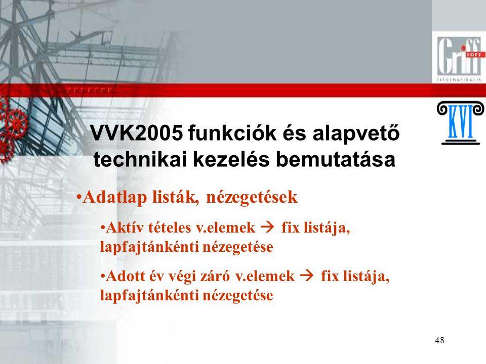 48 VVK2005 funkciók és alapvető technikai kezelés bemutatása Adatlap listák, nézegetések Aktív tételes v.elemek  fix listája, lapfajtánkénti nézegetése Adott év végi záró v.elemek  fix listája, lapfajtánkénti nézegetése