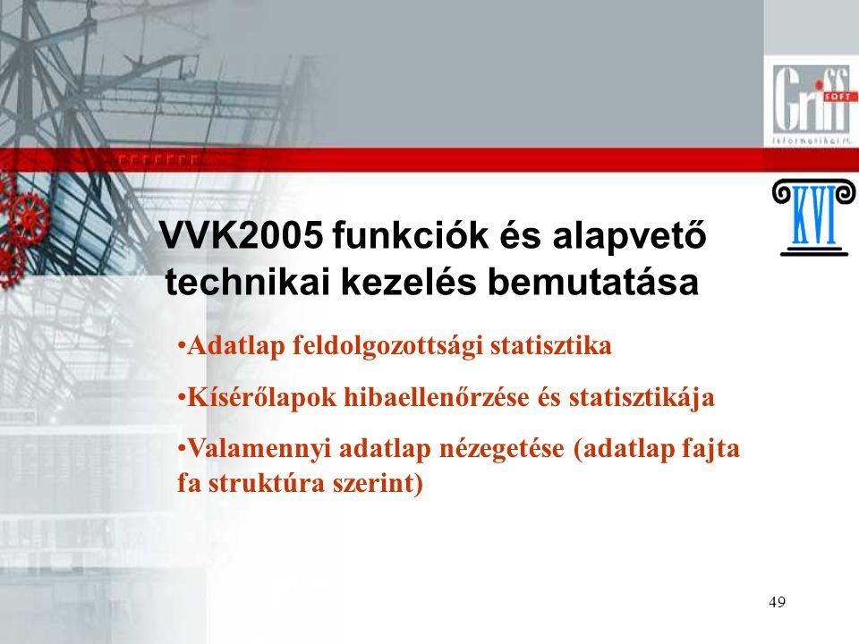 49 VVK2005 funkciók és alapvető technikai kezelés bemutatása Adatlap feldolgozottsági statisztika Kísérőlapok hibaellenőrzése és statisztikája Valamennyi adatlap nézegetése (adatlap fajta fa struktúra szerint)