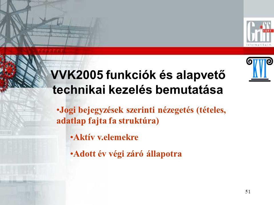 51 VVK2005 funkciók és alapvető technikai kezelés bemutatása Jogi bejegyzések szerinti nézegetés (tételes, adatlap fajta fa struktúra) Aktív v.elemekre Adott év végi záró állapotra