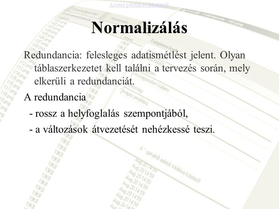 Normalizálás Redundancia: felesleges adatismétlést jelent. Olyan táblaszerkezetet kell találni a tervezés során, mely elkerüli a redundanciát. A redun