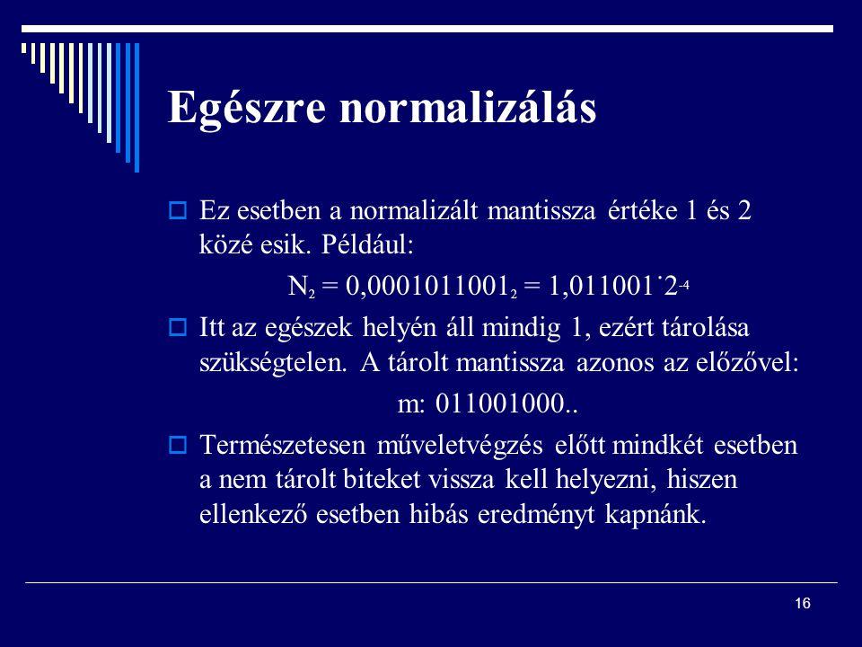 Egészre normalizálás  Ez esetben a normalizált mantissza értéke 1 és 2 közé esik. Például: N 2 = 0,0001011001 2 = 1,011001˙2 -4  Itt az egészek hely