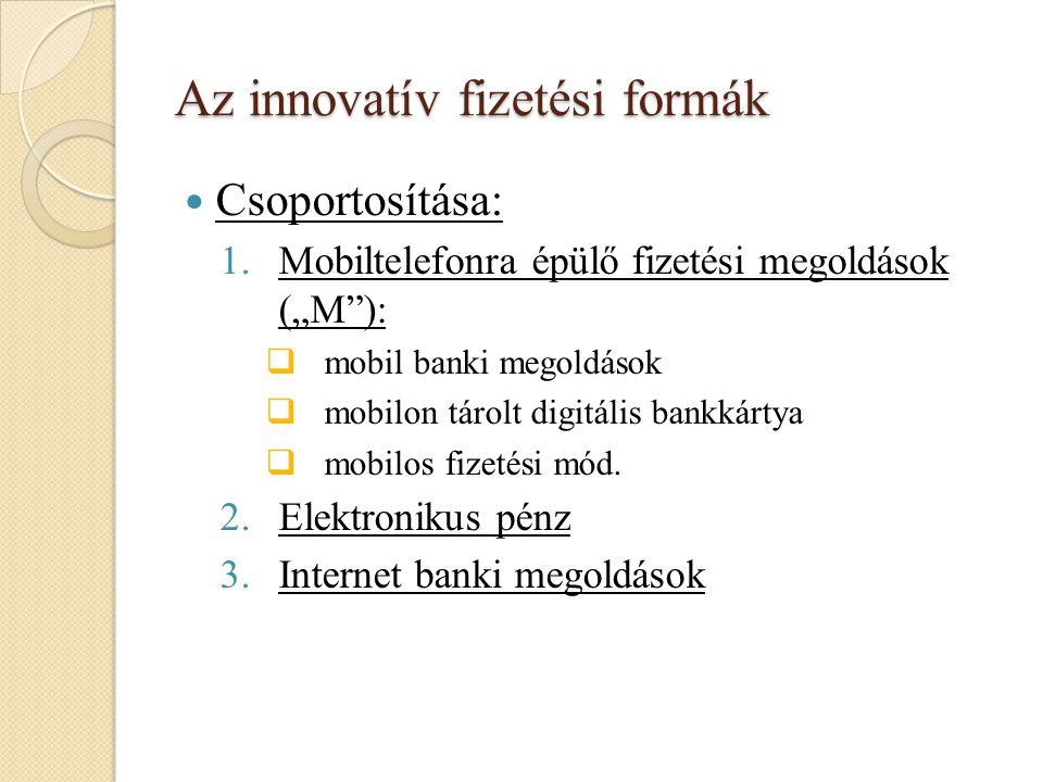 """Az innovatív fizetési formák Csoportosítása: 1.Mobiltelefonra épülő fizetési megoldások (""""M""""):  mobil banki megoldások  mobilon tárolt digitális ban"""