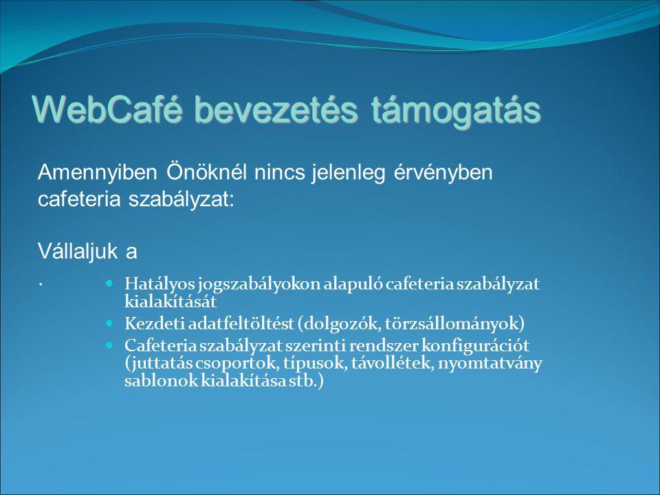 WebCafé bevezetés támogatás Hatályos jogszabályokon alapuló cafeteria szabályzat kialakítását Kezdeti adatfeltöltést (dolgozók, törzsállományok) Cafeteria szabályzat szerinti rendszer konfigurációt (juttatás csoportok, típusok, távollétek, nyomtatvány sablonok kialakítása stb.) Amennyiben Önöknél nincs jelenleg érvényben cafeteria szabályzat: Vállaljuk a.
