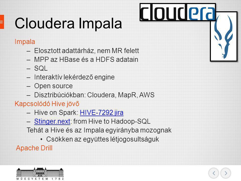Cloudera Impala Impala –Elosztott adattárház, nem MR felett –MPP az HBase és a HDFS adatain –SQL –Interaktív lekérdező engine –Open source –Disztribúc