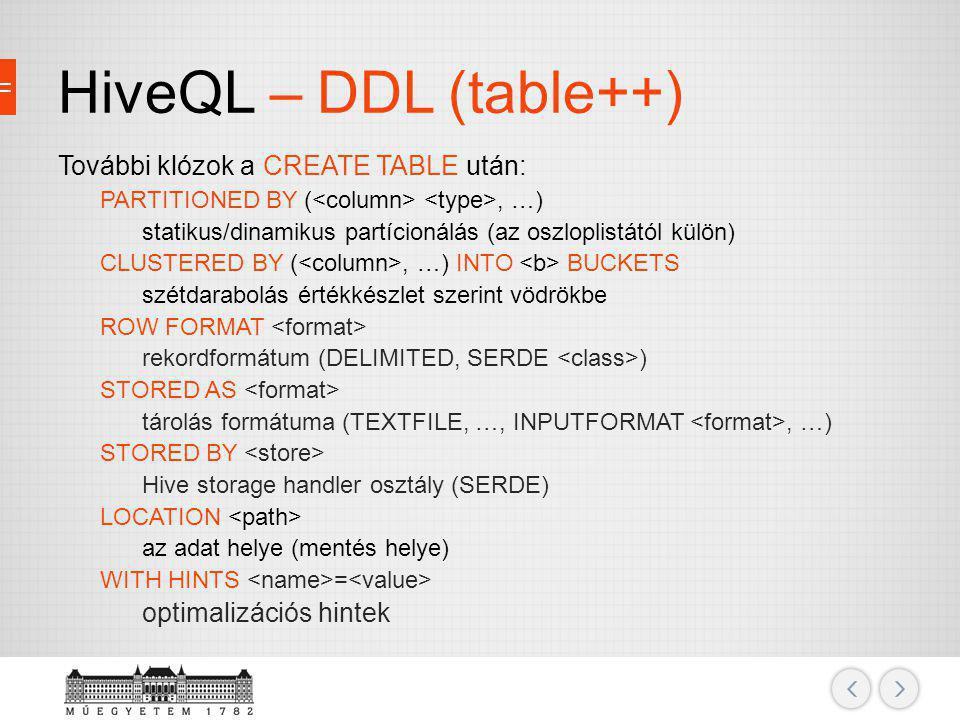 HiveQL – DDL (table++) További klózok a CREATE TABLE után: PARTITIONED BY (, …) statikus/dinamikus partícionálás (az oszloplistától külön) CLUSTERED B