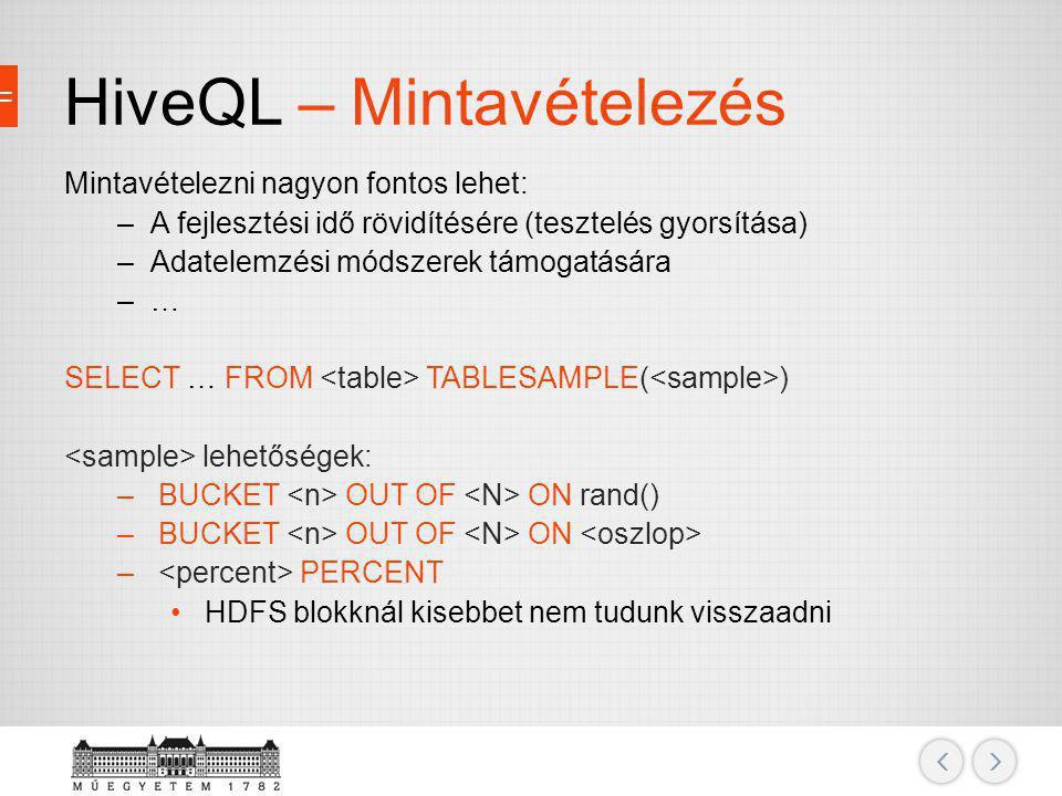 HiveQL – Mintavételezés Mintavételezni nagyon fontos lehet: –A fejlesztési idő rövidítésére (tesztelés gyorsítása) –Adatelemzési módszerek támogatásár