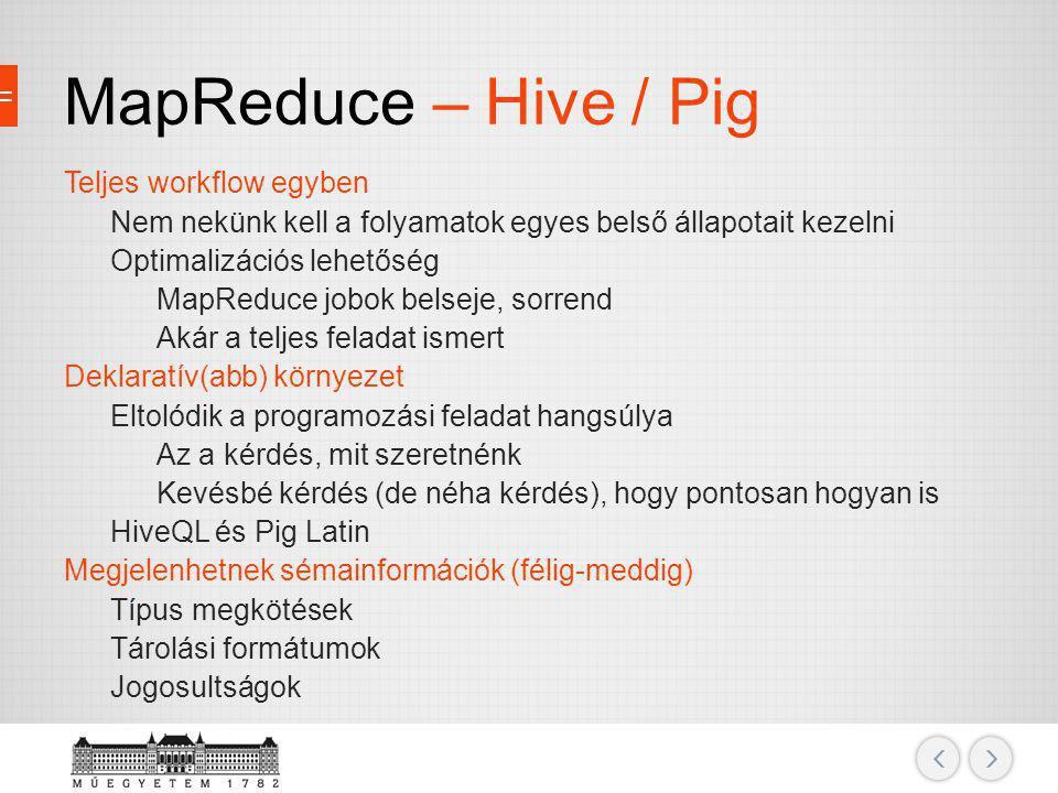 MapReduce – Hive / Pig Teljes workflow egyben Nem nekünk kell a folyamatok egyes belső állapotait kezelni Optimalizációs lehetőség MapReduce jobok bel