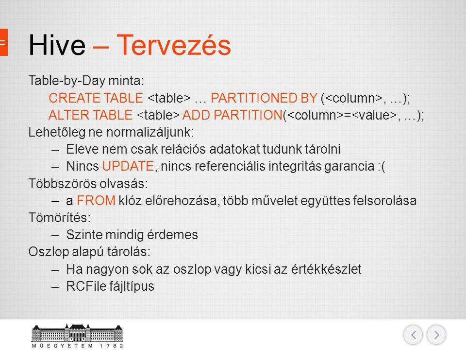 Hive – Tervezés Table-by-Day minta: CREATE TABLE … PARTITIONED BY (, …); ALTER TABLE ADD PARTITION( =, …); Lehetőleg ne normalizáljunk: –Eleve nem csa