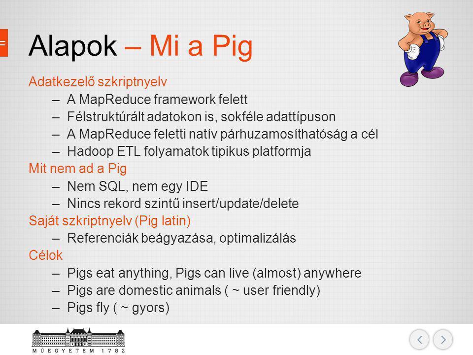 Alapok – Mi a Pig Adatkezelő szkriptnyelv –A MapReduce framework felett –Félstruktúrált adatokon is, sokféle adattípuson –A MapReduce feletti natív pá
