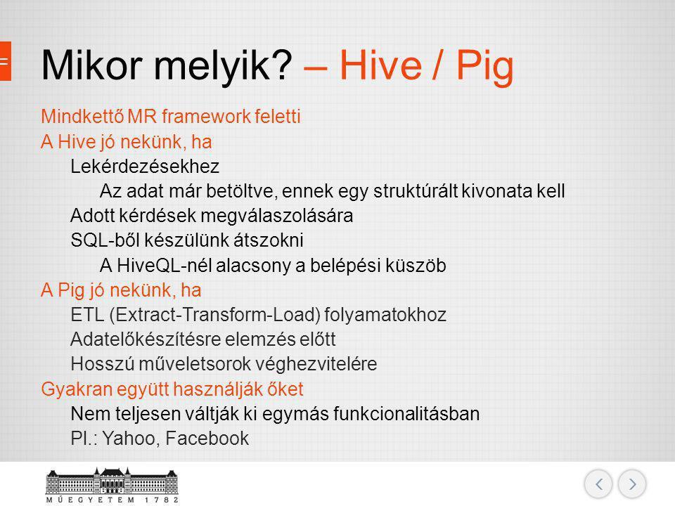Mikor melyik? – Hive / Pig Mindkettő MR framework feletti A Hive jó nekünk, ha Lekérdezésekhez Az adat már betöltve, ennek egy struktúrált kivonata ke