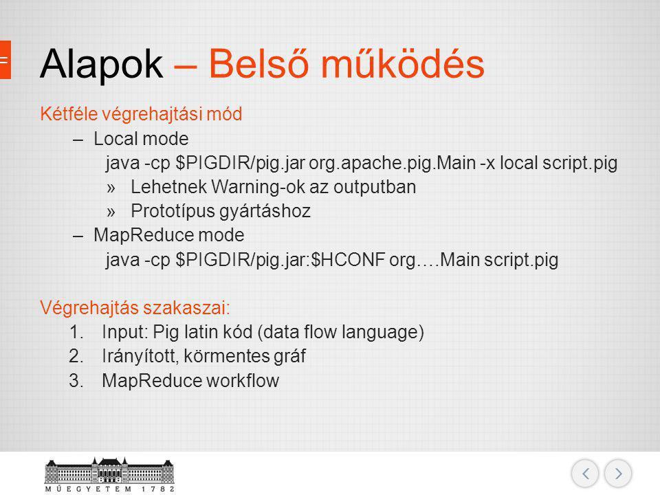 Alapok – Belső működés Kétféle végrehajtási mód –Local mode java -cp $PIGDIR/pig.jar org.apache.pig.Main -x local script.pig »Lehetnek Warning-ok az o