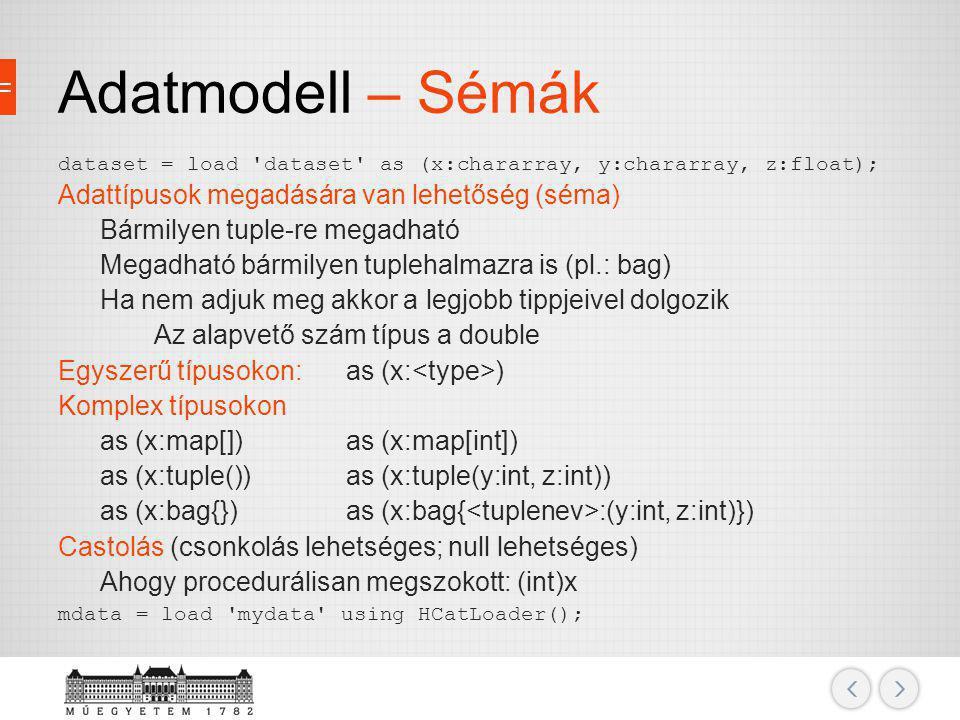 Adatmodell – Sémák dataset = load 'dataset' as (x:chararray, y:chararray, z:float); Adattípusok megadására van lehetőség (séma) Bármilyen tuple-re meg