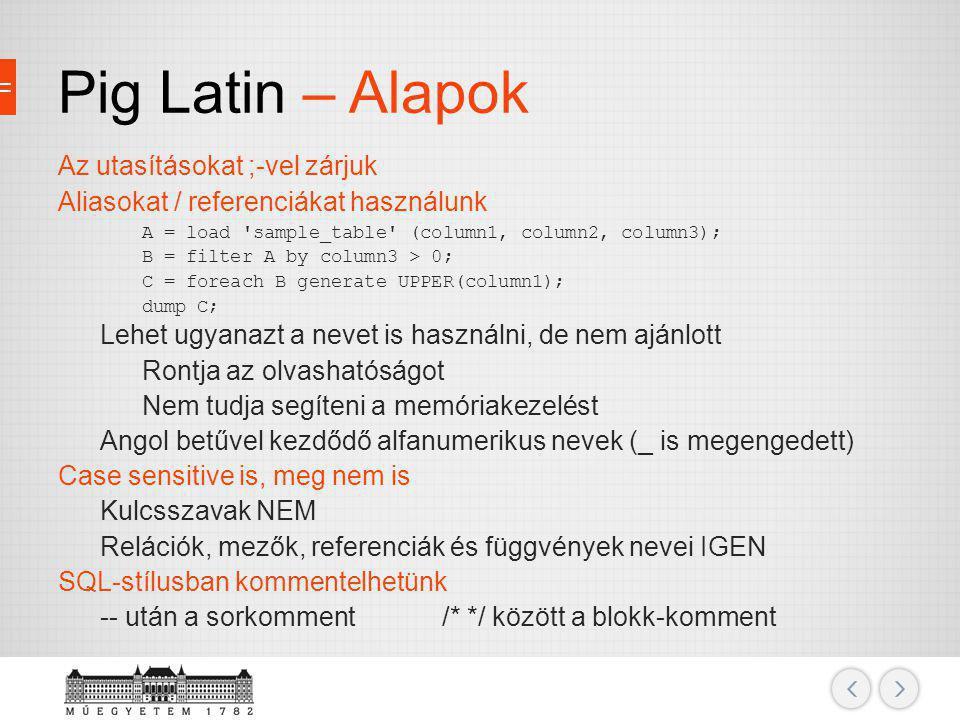 Pig Latin – Alapok Az utasításokat ;-vel zárjuk Aliasokat / referenciákat használunk A = load 'sample_table' (column1, column2, column3); B = filter A