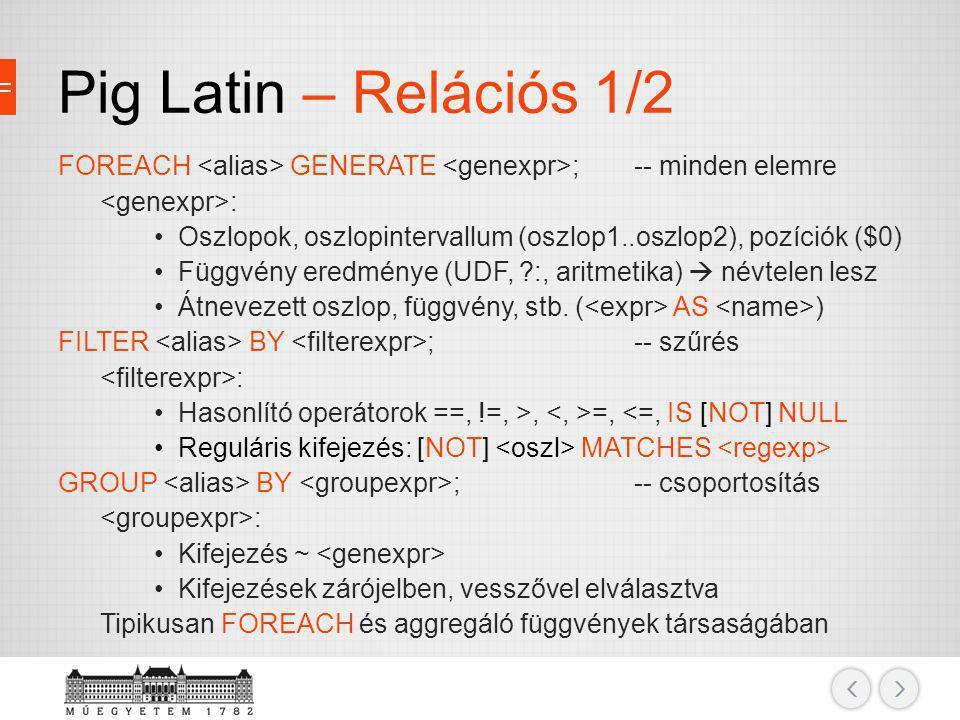 Pig Latin – Relációs 1/2 FOREACH GENERATE ;-- minden elemre : Oszlopok, oszlopintervallum (oszlop1..oszlop2), pozíciók ($0) Függvény eredménye (UDF, ?