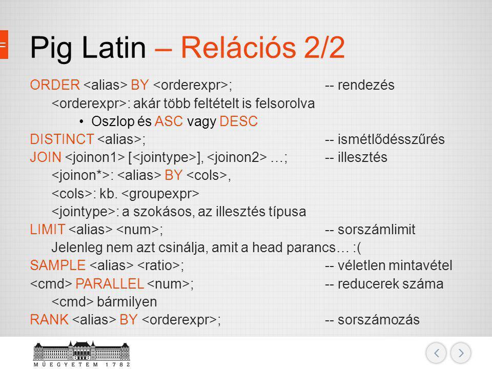 Pig Latin – Relációs 2/2 ORDER BY ;-- rendezés : akár több feltételt is felsorolva Oszlop és ASC vagy DESC DISTINCT ;-- ismétlődésszűrés JOIN [ ], …;-