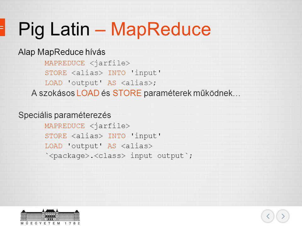 Pig Latin – MapReduce Alap MapReduce hívás MAPREDUCE STORE INTO 'input' LOAD 'output' AS ; A szokásos LOAD és STORE paraméterek működnek… Speciális pa
