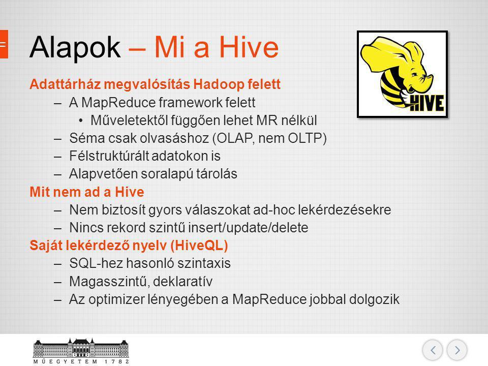 Alapok – Mi a Hive Adattárház megvalósítás Hadoop felett –A MapReduce framework felett Műveletektől függően lehet MR nélkül –Séma csak olvasáshoz (OLA