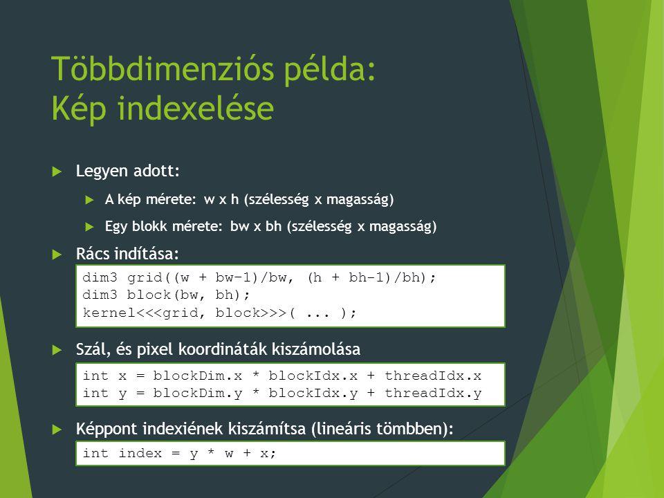 Többdimenziós példa: Kép indexelése  Legyen adott:  A kép mérete: w x h (szélesség x magasság)  Egy blokk mérete: bw x bh (szélesség x magasság)  Rács indítása:  Szál, és pixel koordináták kiszámolása  Képpont indexiének kiszámítsa (lineáris tömbben): int x = blockDim.x * blockIdx.x + threadIdx.x int y = blockDim.y * blockIdx.y + threadIdx.y dim3 grid((w + bw–1)/bw, (h + bh-1)/bh); dim3 block(bw, bh); kernel >>(...