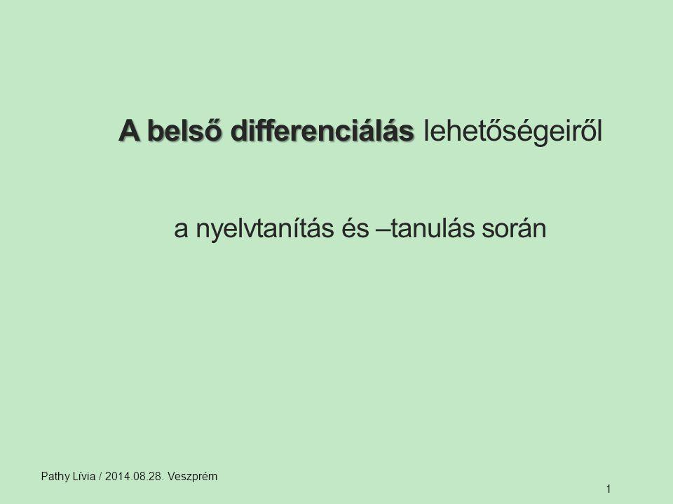 A differenciálás alapja http://www.educatio.hu/download/hefop/project_2/differencialas_treneri_pcs.pdf (2011.02.16.) http://www.educatio.hu/download/hefop/project_2/differencialas_treneri_pcs.pdf A tanár ismeri a tanulók − életkorát, − fejlődési ütemét, − személyes tulajdonságait, − tanulási stílusát, − szociális érettségét – önállóságuk mértékét, − visszajelzésre való igényét (azonnali, vagy késleltetett), − képességeit, − előzetes tudását, ismereteit, − aktuális teljesítményét Pathy Lívia / 2014.08.28.