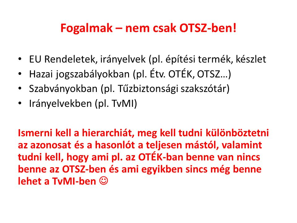 Fogalmak – nem csak OTSZ-ben! EU Rendeletek, irányelvek (pl. építési termék, készlet Hazai jogszabályokban (pl. Étv. OTÉK, OTSZ…) Szabványokban (pl. T